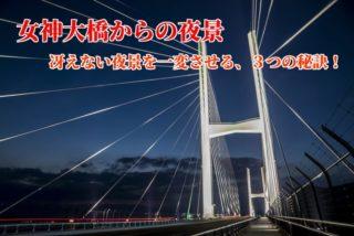 「女神大橋の夜景」~車で行けるアクセス良好スポット。美しさはC級、挽回策はあるのか?あるとも、それも3つもだ!