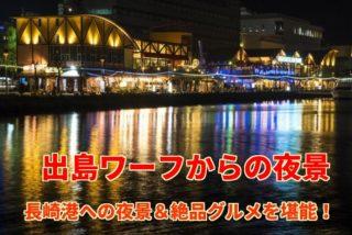 「長崎・出島ワーフの夜景」~港の眺望&絶品グルメのSPコンボ!