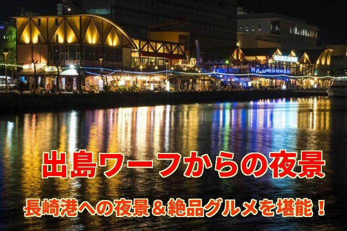「出島ワーフの夜景」~港の眺望&絶品グルメのSPコンボ!